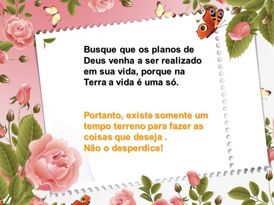 Busque que os planos de Deus venha a ser realizado em sua vida, porque na Terra a vida é uma só.