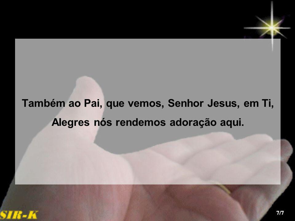 Também ao Pai, que vemos, Senhor Jesus, em Ti,