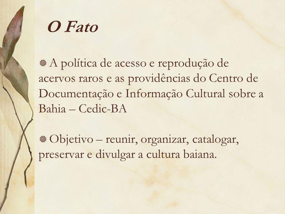 O Fato A política de acesso e reprodução de acervos raros e as providências do Centro de Documentação e Informação Cultural sobre a Bahia – Cedic-BA.
