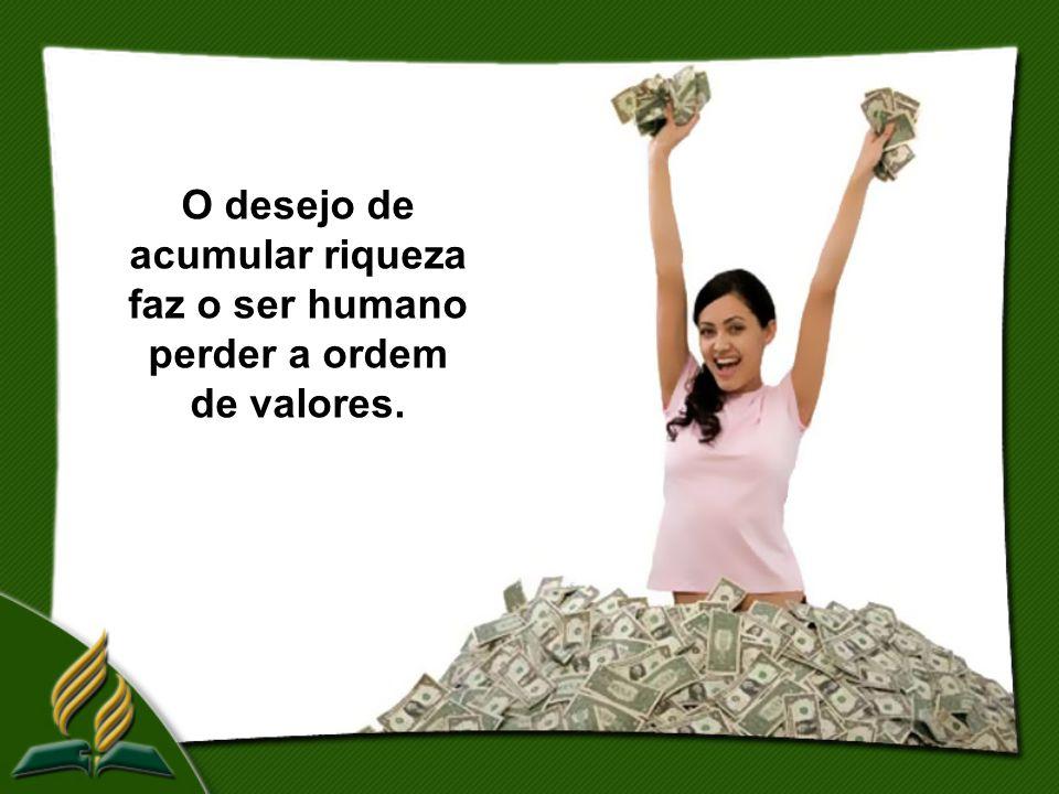 O desejo de acumular riqueza faz o ser humano perder a ordem de valores.