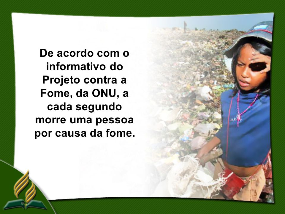 De acordo com o informativo do Projeto contra a Fome, da ONU, a cada segundo morre uma pessoa por causa da fome.
