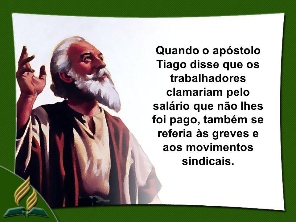 Quando o apóstolo Tiago disse que os trabalhadores clamariam pelo salário que não lhes foi pago, também se referia às greves e aos movimentos sindicais.