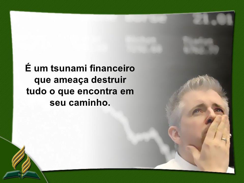 É um tsunami financeiro que ameaça destruir tudo o que encontra em seu caminho.