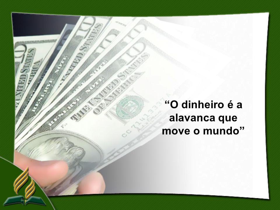 O dinheiro é a alavanca que move o mundo