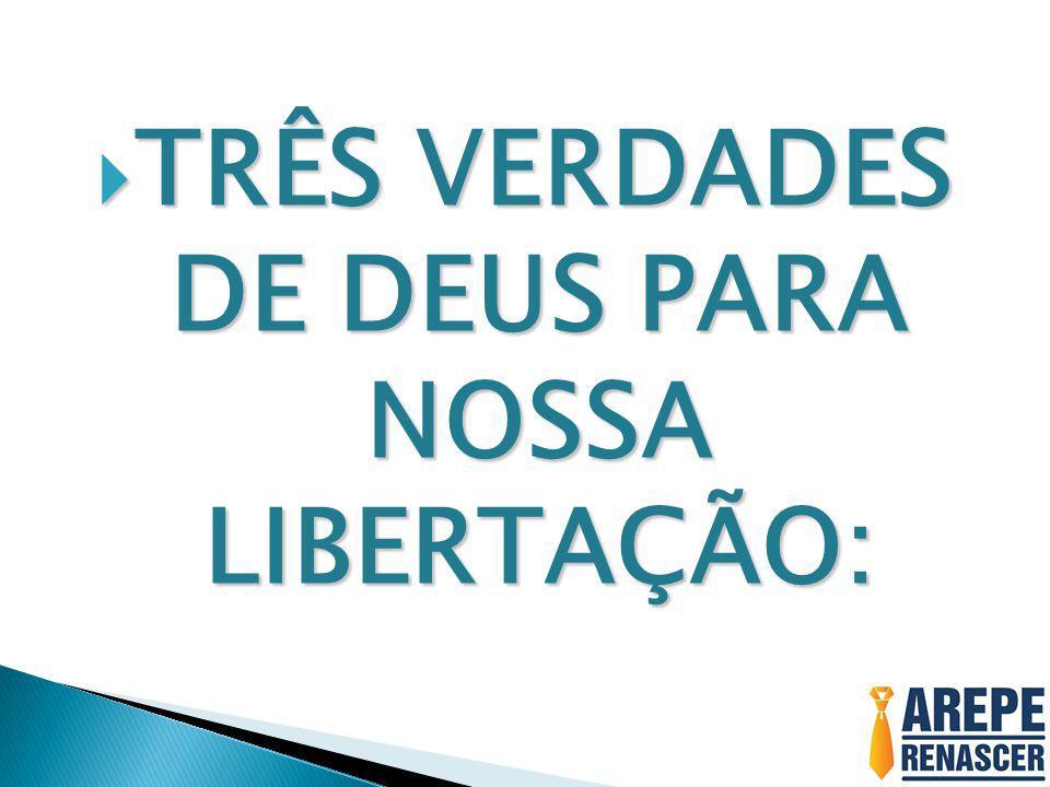 TRÊS VERDADES DE DEUS PARA NOSSA LIBERTAÇÃO: