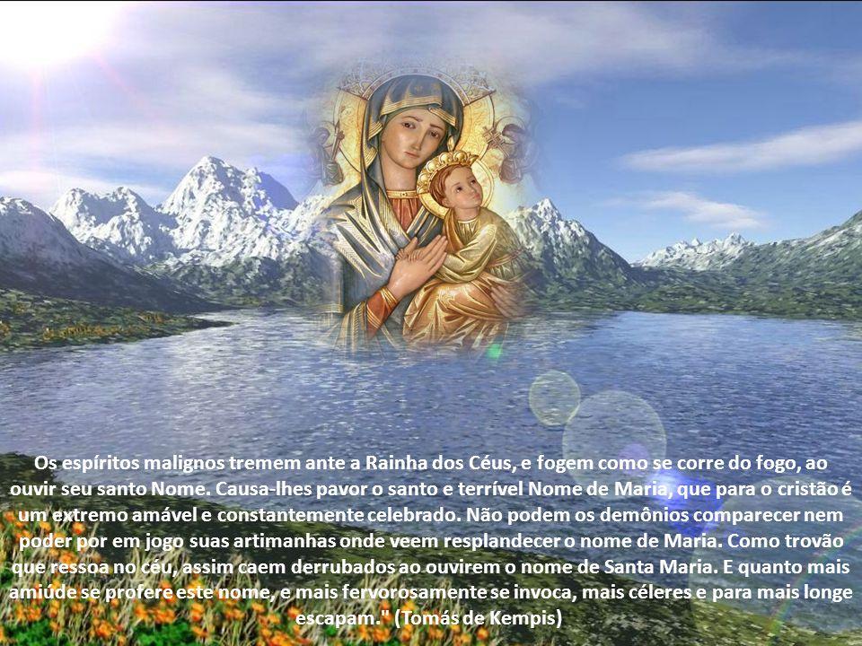 Os espíritos malignos tremem ante a Rainha dos Céus, e fogem como se corre do fogo, ao ouvir seu santo Nome.