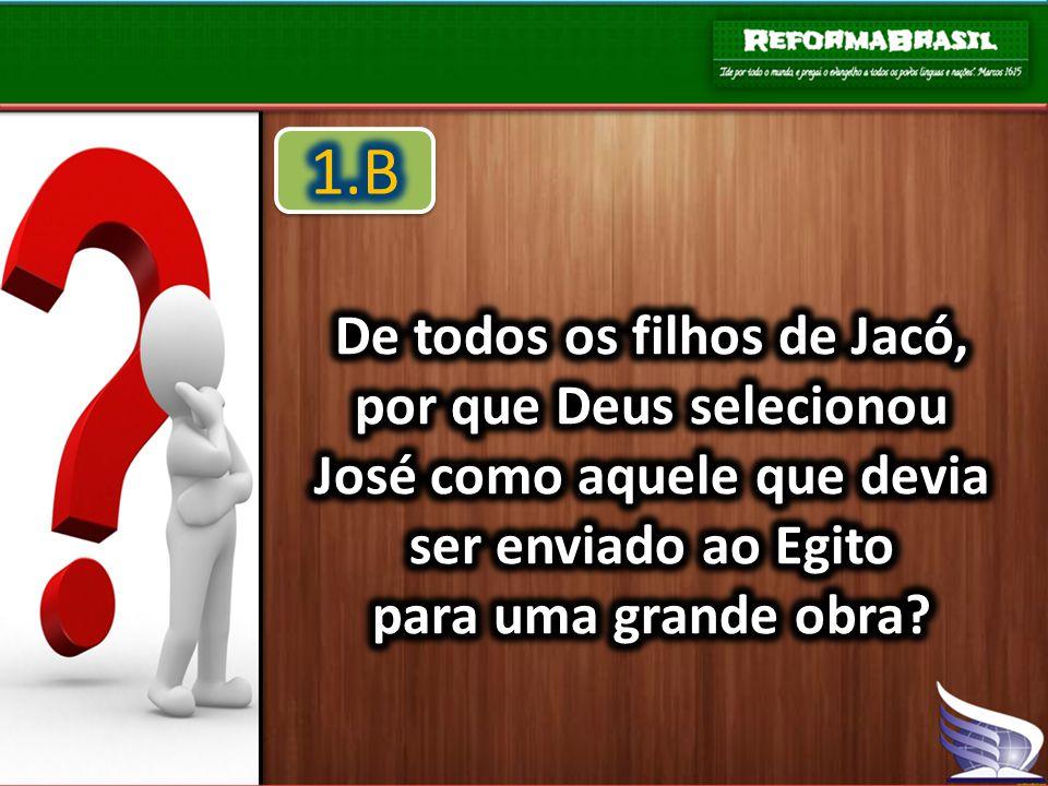 1.B De todos os filhos de Jacó, por que Deus selecionou José como aquele que devia ser enviado ao Egito.