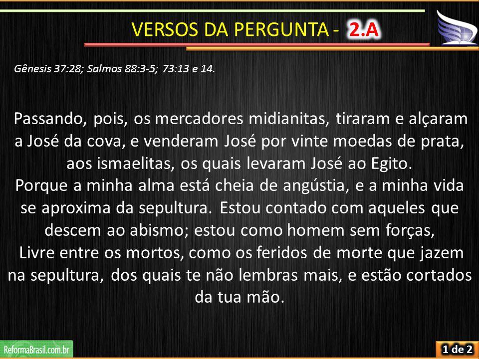 VERSOS DA PERGUNTA - 2.A Gênesis 37:28; Salmos 88:3-5; 73:13 e 14.