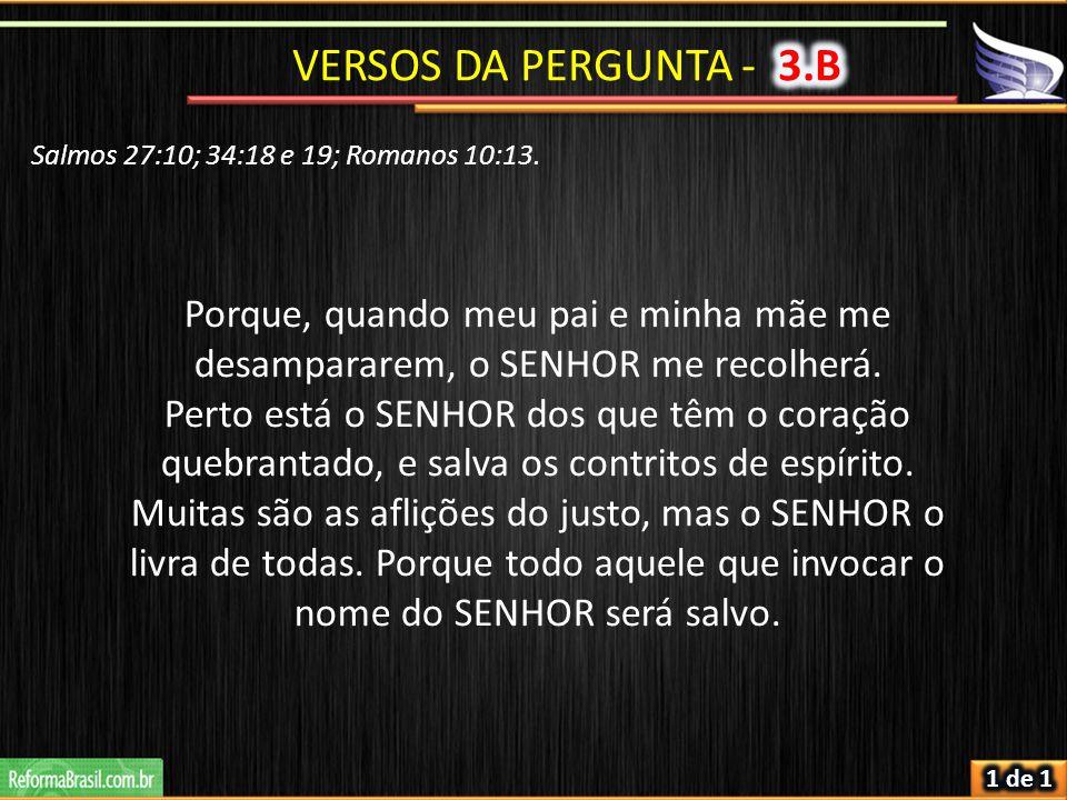 VERSOS DA PERGUNTA - 3.B Salmos 27:10; 34:18 e 19; Romanos 10:13. Porque, quando meu pai e minha mãe me desampararem, o SENHOR me recolherá.