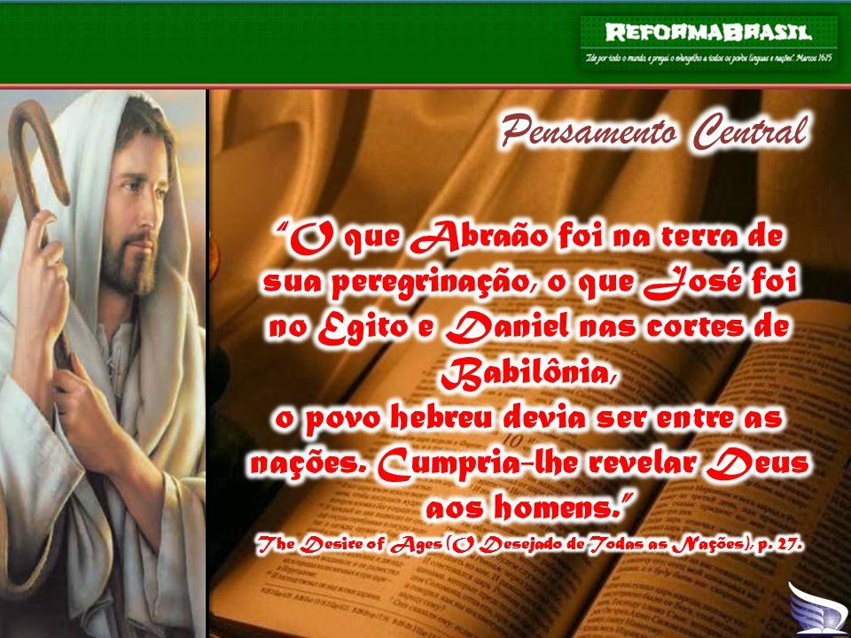 Pensamento Central O que Abraão foi na terra de sua peregrinação, o que José foi no Egito e Daniel nas cortes de Babilônia,
