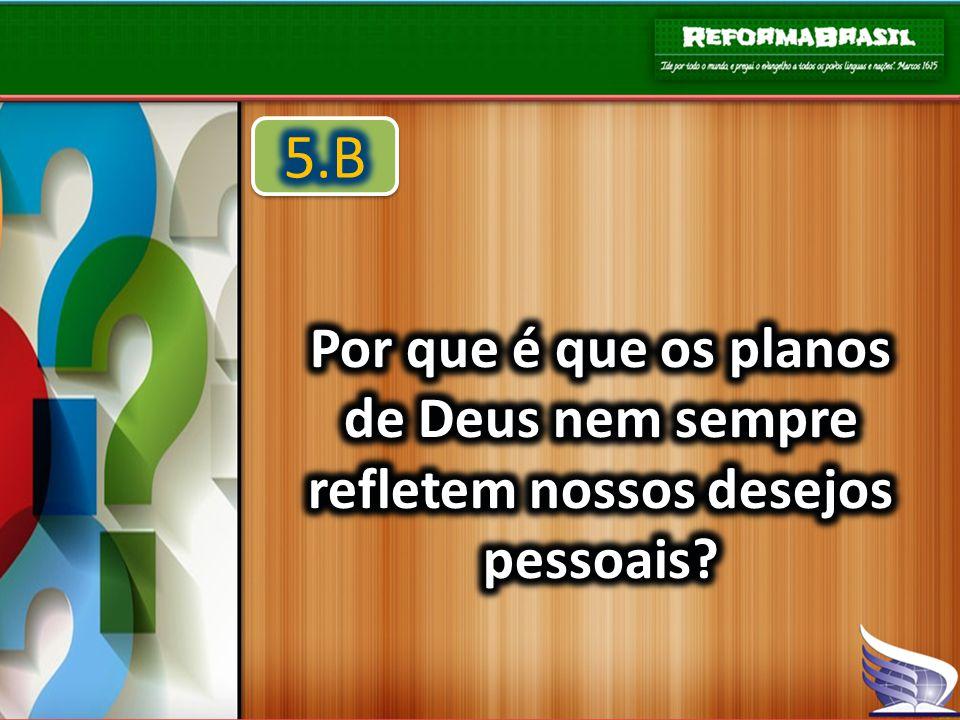 5.B Por que é que os planos de Deus nem sempre refletem nossos desejos pessoais