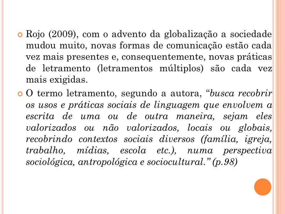 Rojo (2009), com o advento da globalização a sociedade mudou muito, novas formas de comunicação estão cada vez mais presentes e, consequentemente, novas práticas de letramento (letramentos múltiplos) são cada vez mais exigidas.