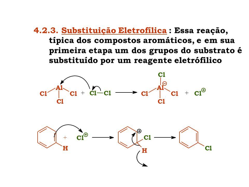 4.2.3. Substituição Eletrofílica : Essa reação, típica dos compostos aromáticos, e em sua primeira etapa um dos grupos do substrato é substituído por um reagente eletrófilico