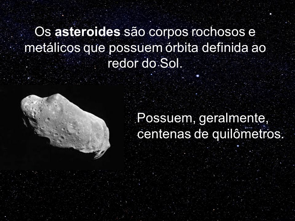 Os asteroides são corpos rochosos e metálicos que possuem órbita definida ao redor do Sol.