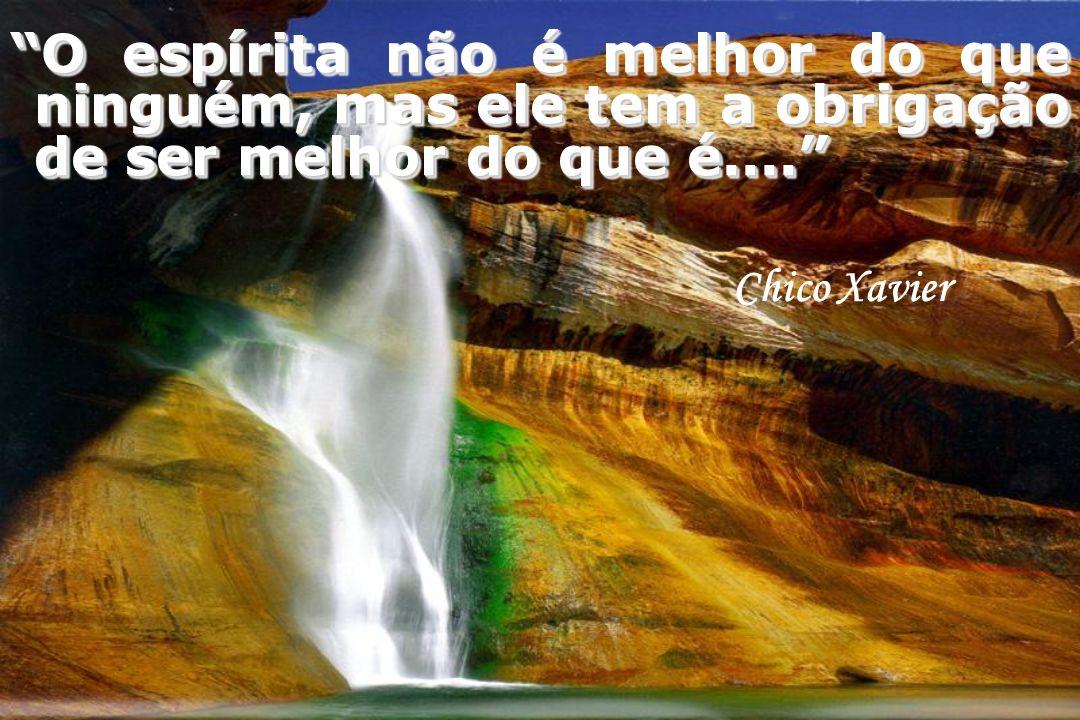 O espírita não é melhor do que ninguém, mas ele tem a obrigação de ser melhor do que é....