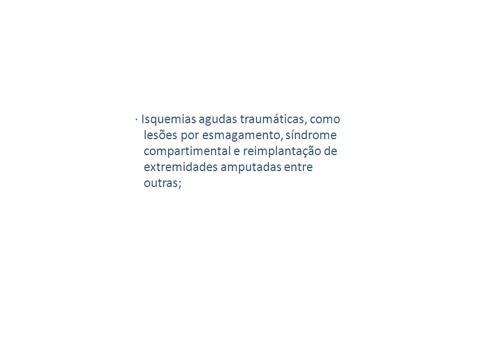 · Isquemias agudas traumáticas, como lesões por esmagamento, síndrome compartimental e reimplantação de extremidades amputadas entre outras;