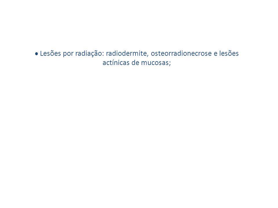 · Lesões por radiação: radiodermite, osteorradionecrose e lesões actínicas de mucosas;