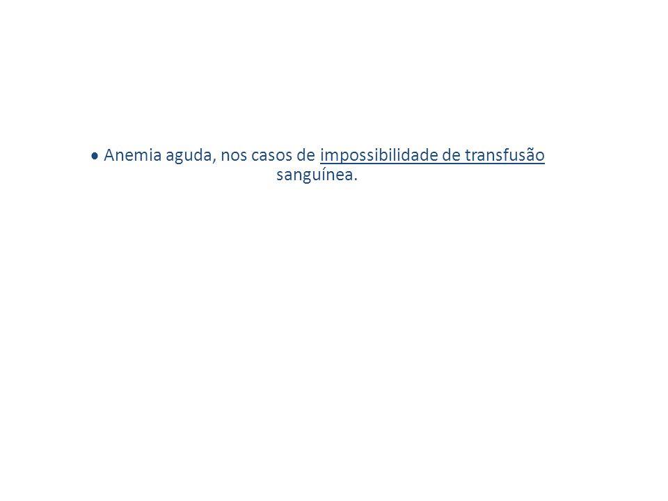 · Anemia aguda, nos casos de impossibilidade de transfusão sanguínea.