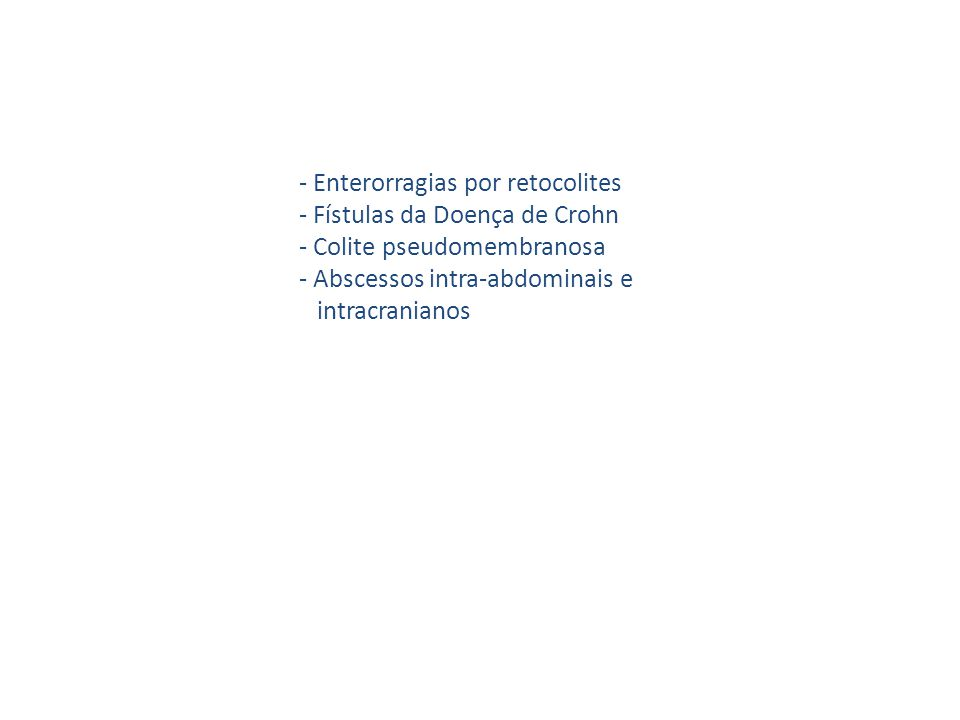 - Enterorragias por retocolites - Fístulas da Doença de Crohn - Colite pseudomembranosa - Abscessos intra-abdominais e intracranianos