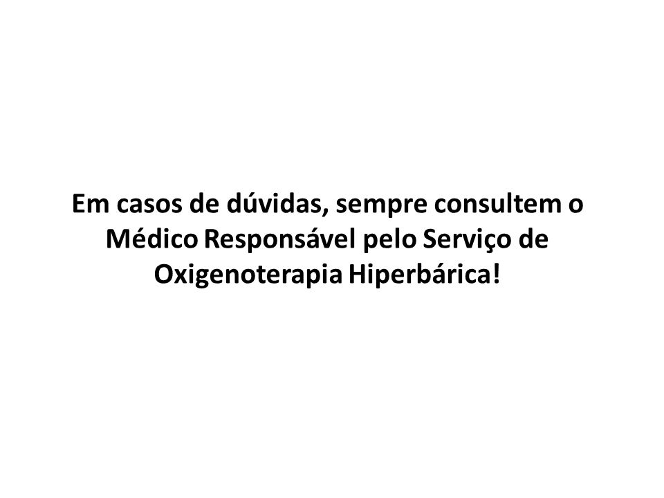 Em casos de dúvidas, sempre consultem o Médico Responsável pelo Serviço de Oxigenoterapia Hiperbárica!