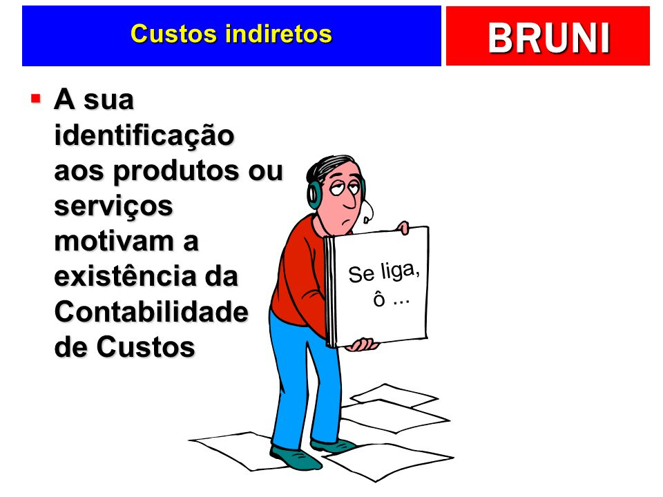 Custos indiretosA sua identificação aos produtos ou serviços motivam a existência da Contabilidade de Custos.