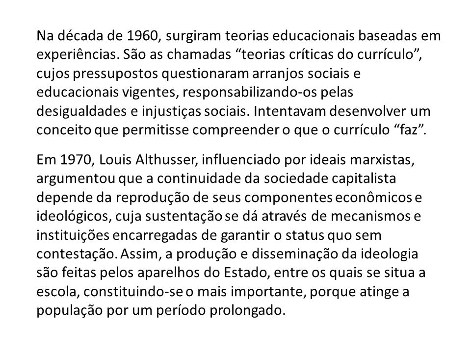 Na década de 1960, surgiram teorias educacionais baseadas em experiências. São as chamadas teorias críticas do currículo , cujos pressupostos questionaram arranjos sociais e educacionais vigentes, responsabilizando-os pelas desigualdades e injustiças sociais. Intentavam desenvolver um conceito que permitisse compreender o que o currículo faz .