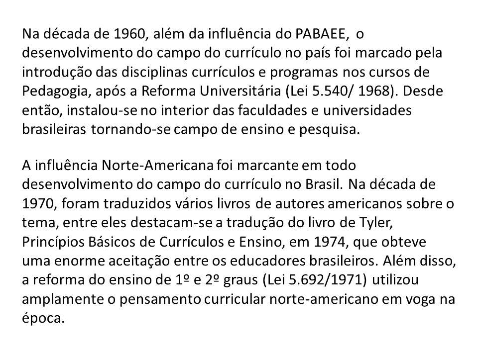 Na década de 1960, além da influência do PABAEE, o desenvolvimento do campo do currículo no país foi marcado pela introdução das disciplinas currículos e programas nos cursos de Pedagogia, após a Reforma Universitária (Lei 5.540/ 1968). Desde então, instalou-se no interior das faculdades e universidades brasileiras tornando-se campo de ensino e pesquisa.