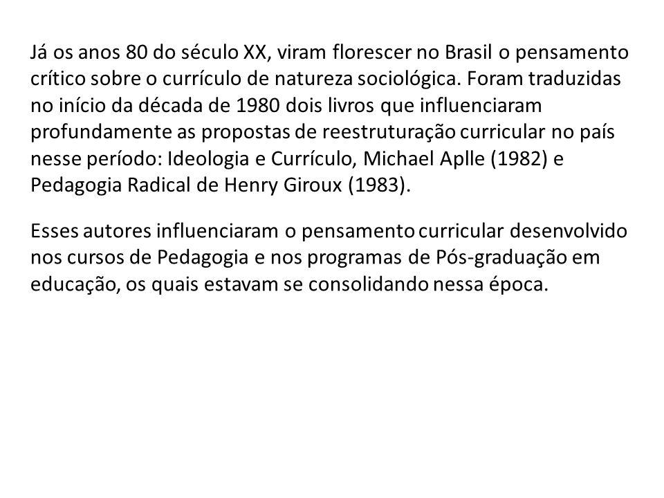Já os anos 80 do século XX, viram florescer no Brasil o pensamento crítico sobre o currículo de natureza sociológica. Foram traduzidas no início da década de 1980 dois livros que influenciaram profundamente as propostas de reestruturação curricular no país nesse período: Ideologia e Currículo, Michael Aplle (1982) e Pedagogia Radical de Henry Giroux (1983).