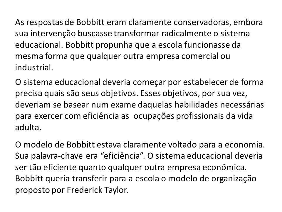 As respostas de Bobbitt eram claramente conservadoras, embora sua intervenção buscasse transformar radicalmente o sistema educacional. Bobbitt propunha que a escola funcionasse da mesma forma que qualquer outra empresa comercial ou industrial.