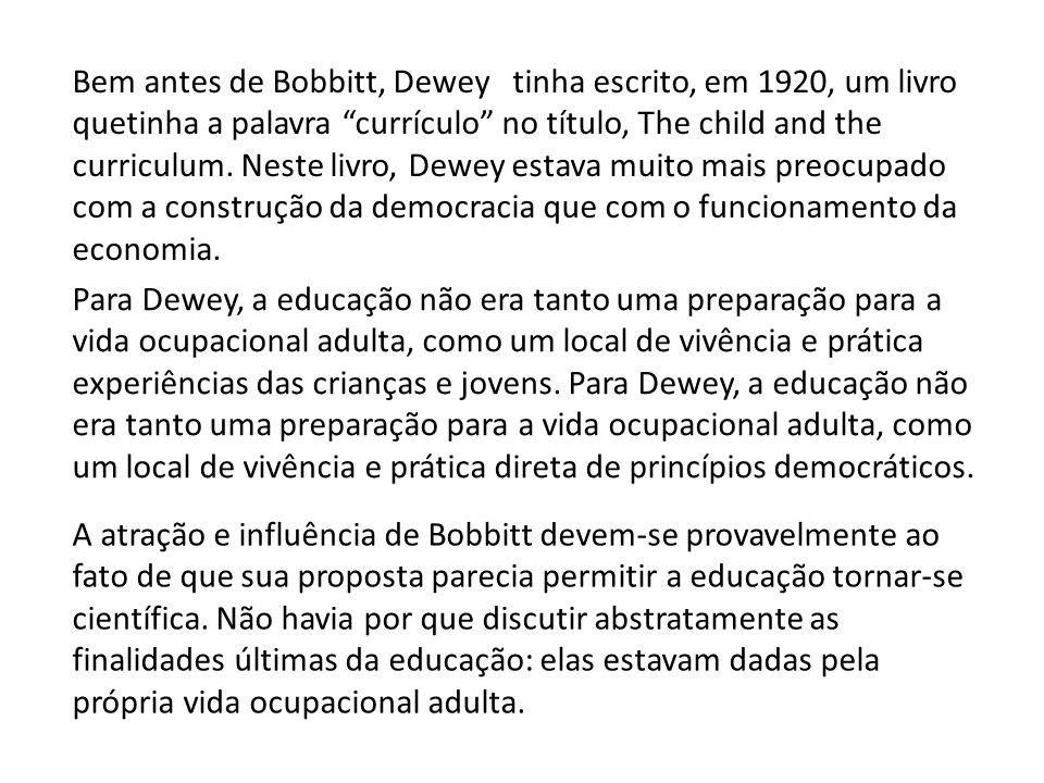 Bem antes de Bobbitt, Dewey tinha escrito, em 1920, um livro quetinha a palavra currículo no título, The child and the curriculum. Neste livro, Dewey estava muito mais preocupado com a construção da democracia que com o funcionamento da economia.