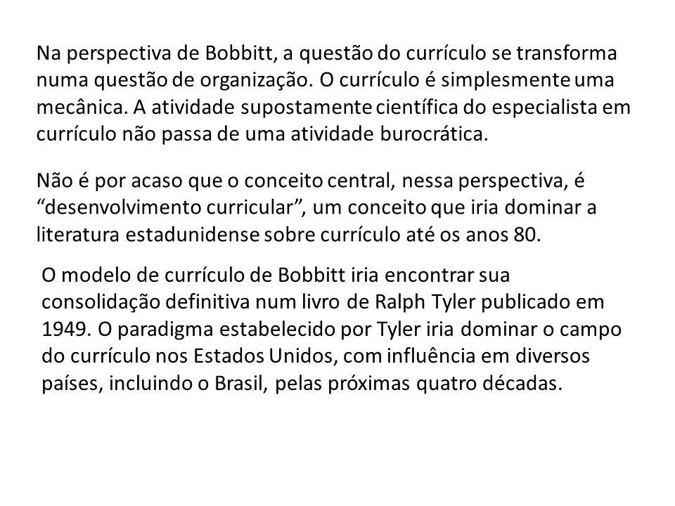 Na perspectiva de Bobbitt, a questão do currículo se transforma numa questão de organização. O currículo é simplesmente uma mecânica. A atividade supostamente científica do especialista em currículo não passa de uma atividade burocrática.