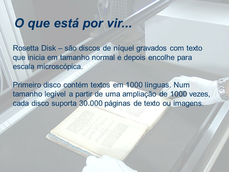 O que está por vir... Rosetta Disk – são discos de níquel gravados com texto que inicia em tamanho normal e depois encolhe para escala microscópica.