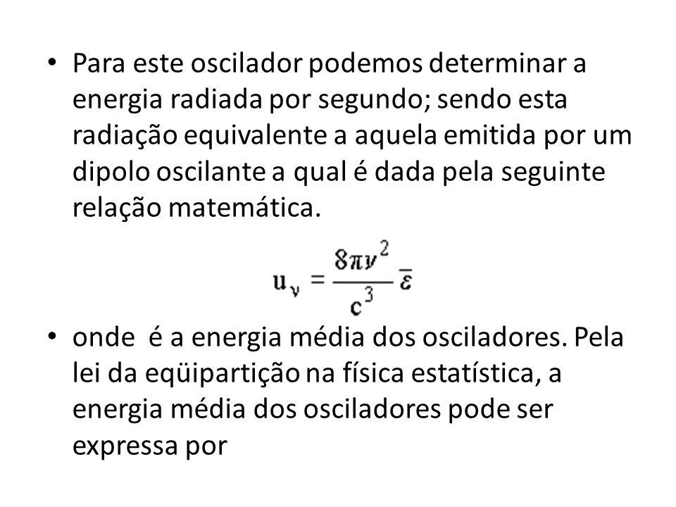 Para este oscilador podemos determinar a energia radiada por segundo; sendo esta radiação equivalente a aquela emitida por um dipolo oscilante a qual é dada pela seguinte relação matemática.