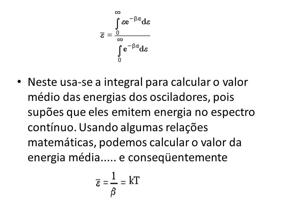 Neste usa-se a integral para calcular o valor médio das energias dos osciladores, pois supões que eles emitem energia no espectro contínuo.