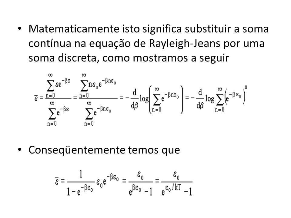 Matematicamente isto significa substituir a soma contínua na equação de Rayleigh-Jeans por uma soma discreta, como mostramos a seguir