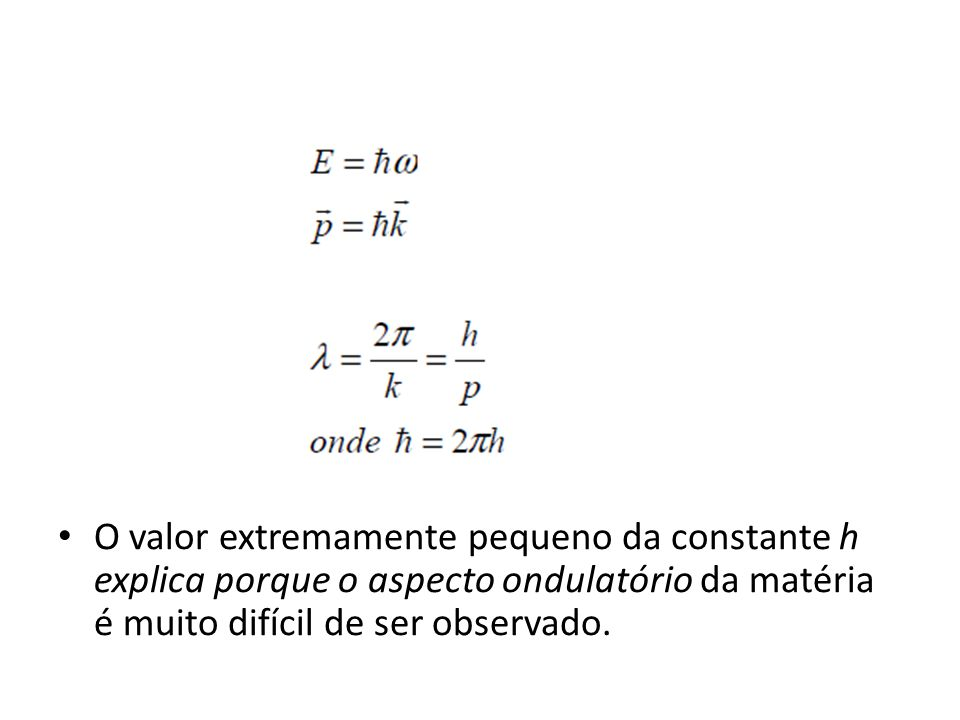 O valor extremamente pequeno da constante h explica porque o aspecto ondulatório da matéria é muito difícil de ser observado.