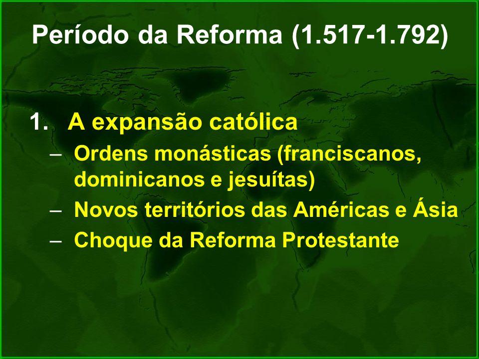 Período da Reforma (1.517-1.792) A expansão católica