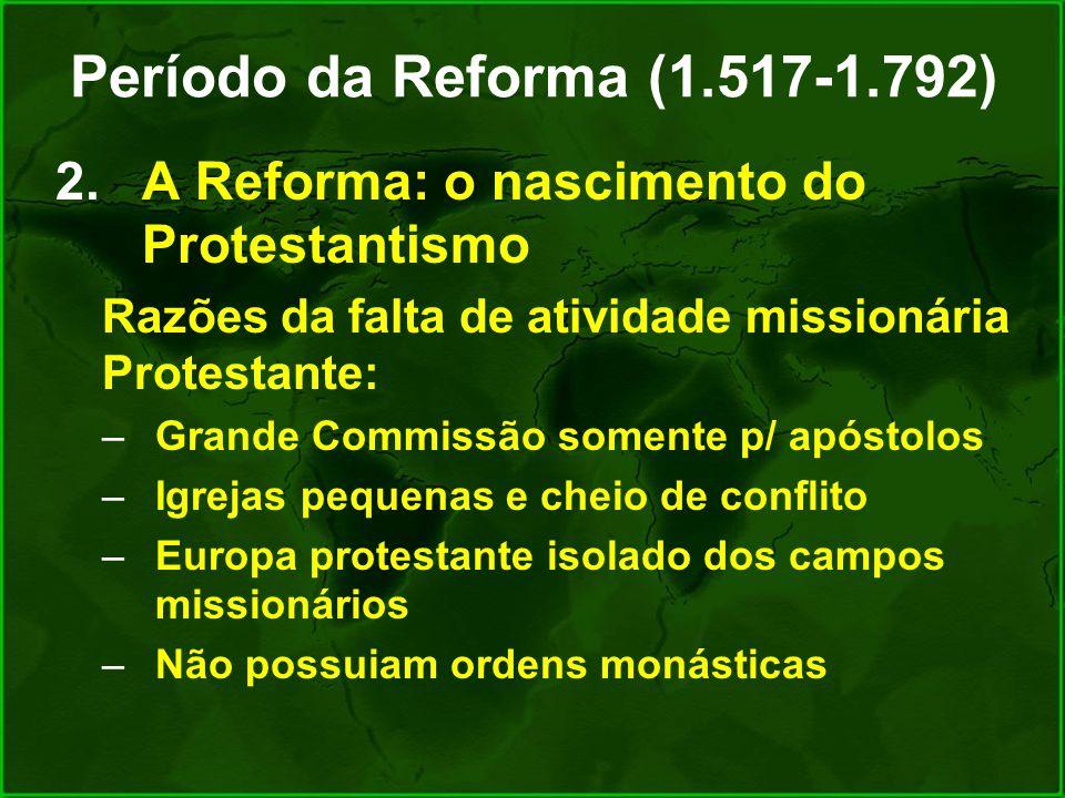 Período da Reforma (1.517-1.792) A Reforma: o nascimento do Protestantismo. Razões da falta de atividade missionária Protestante: