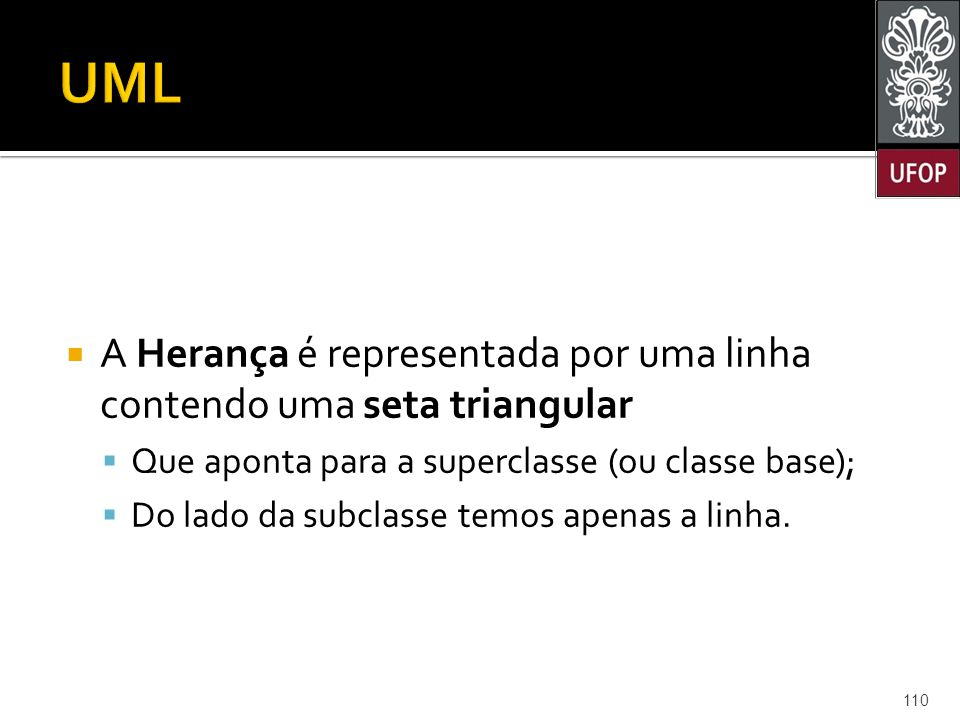UML A Herança é representada por uma linha contendo uma seta triangular. Que aponta para a superclasse (ou classe base);