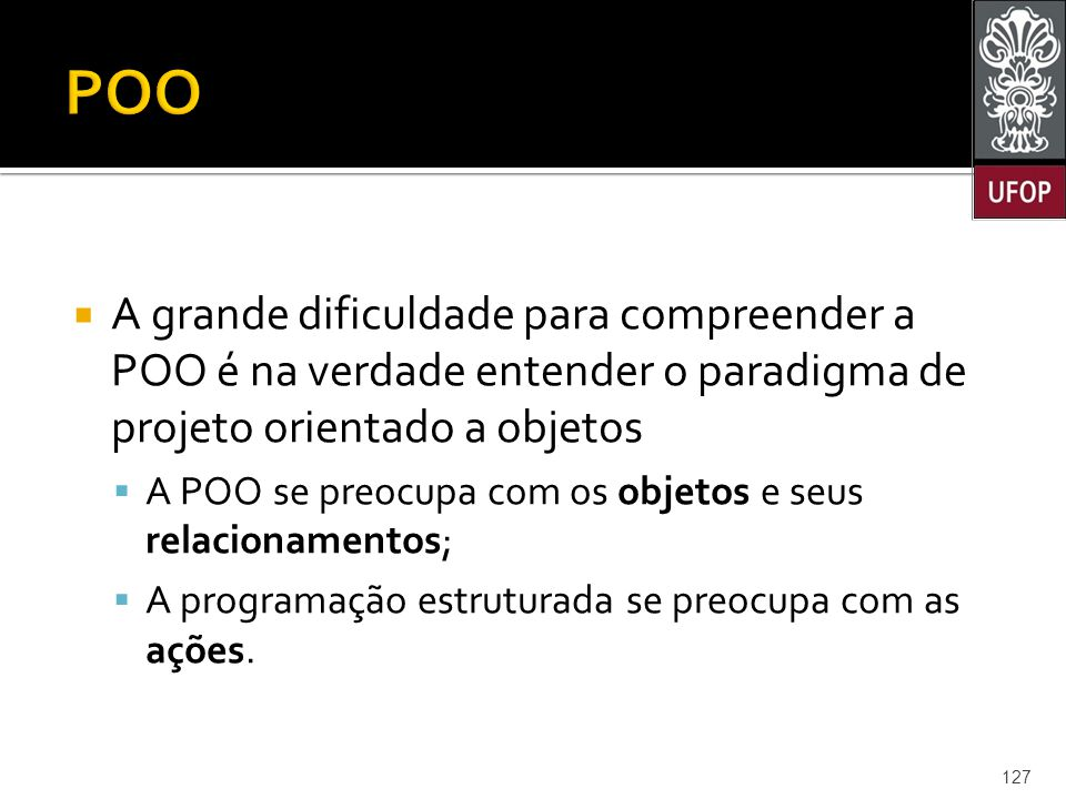 POO A grande dificuldade para compreender a POO é na verdade entender o paradigma de projeto orientado a objetos.