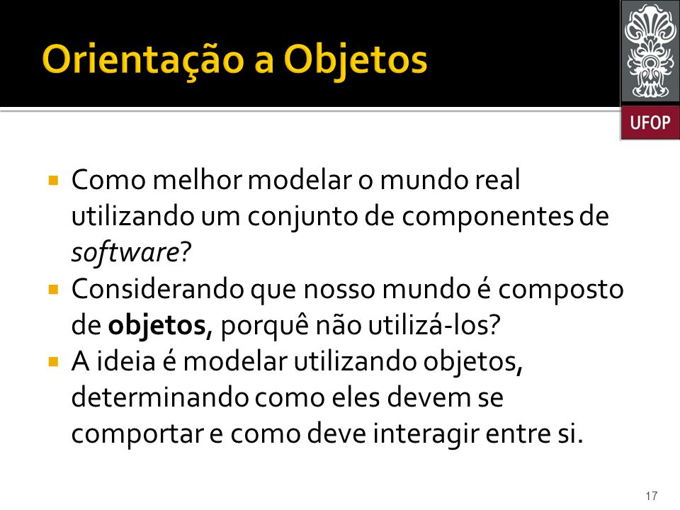 Orientação a Objetos Como melhor modelar o mundo real utilizando um conjunto de componentes de software
