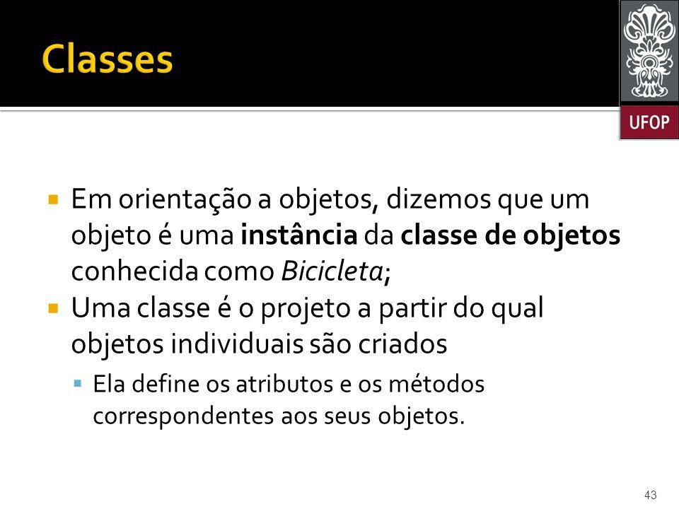 Classes Em orientação a objetos, dizemos que um objeto é uma instância da classe de objetos conhecida como Bicicleta;
