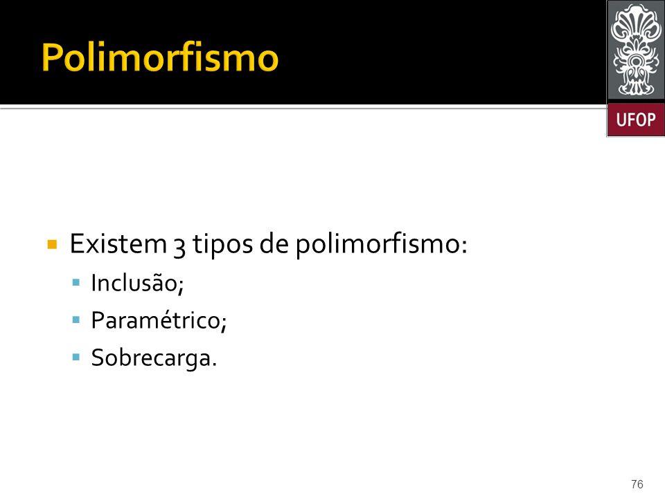Polimorfismo Existem 3 tipos de polimorfismo: Inclusão; Paramétrico;