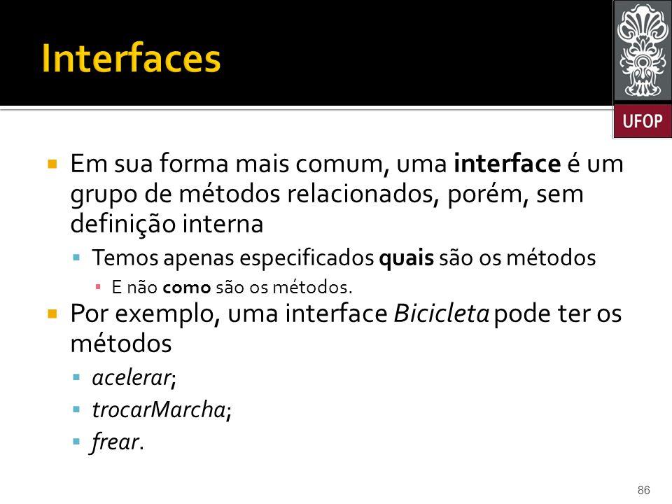 Interfaces Em sua forma mais comum, uma interface é um grupo de métodos relacionados, porém, sem definição interna.