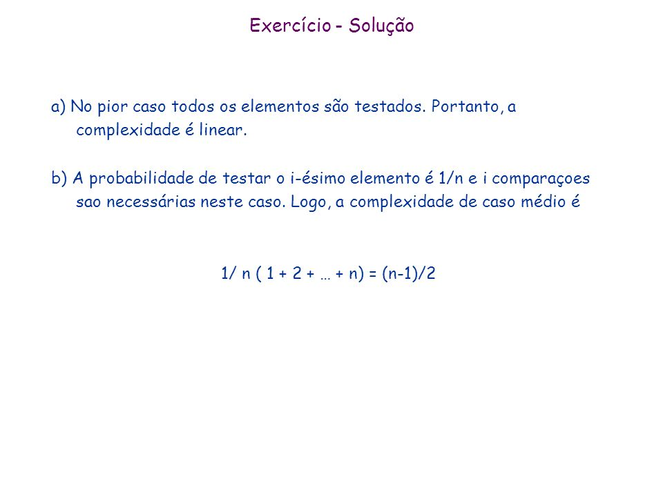 Exercício - Solução a) No pior caso todos os elementos são testados. Portanto, a complexidade é linear.