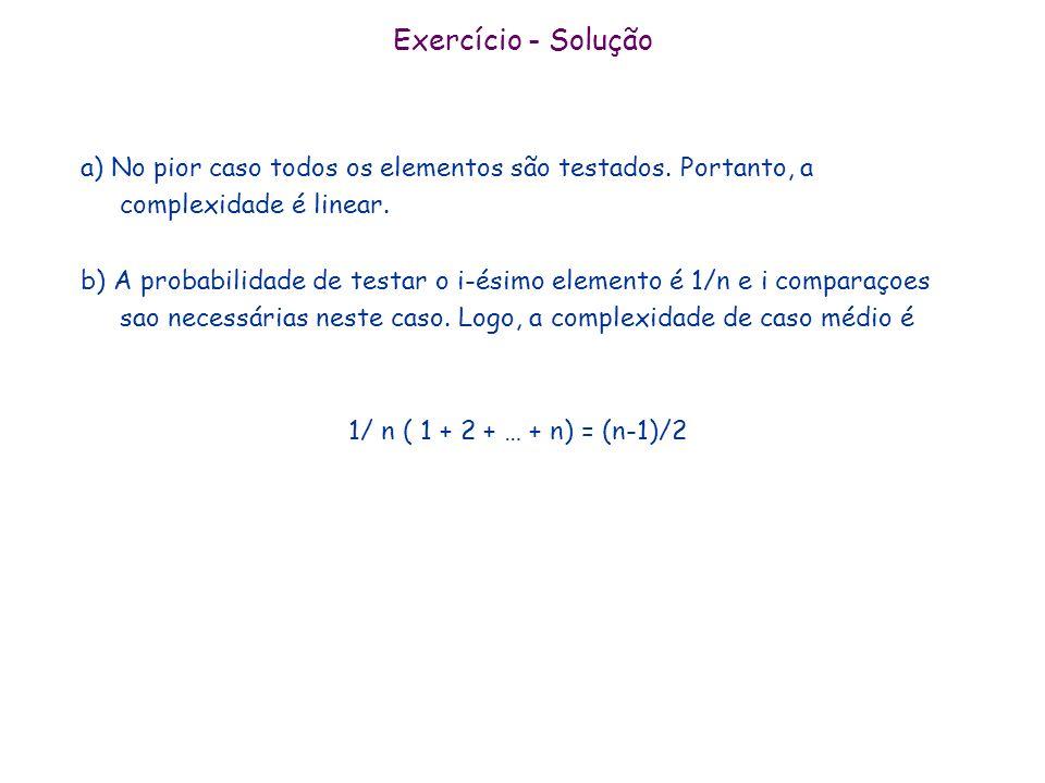 Exercício - Soluçãoa) No pior caso todos os elementos são testados. Portanto, a complexidade é linear.