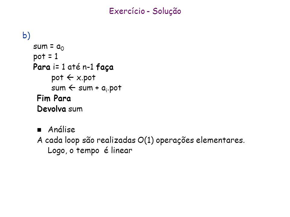 Exercício - Soluçãob) sum = a0. pot = 1. Para i= 1 até n-1 faça. pot  x.pot. sum  sum + ai.pot. Fim Para.