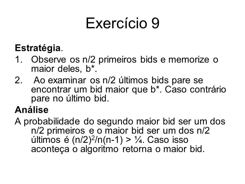 Exercício 9 Estratégia. Observe os n/2 primeiros bids e memorize o maior deles, b*.