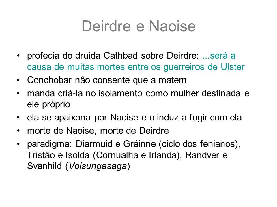 Deirdre e Naoiseprofecia do druida Cathbad sobre Deirdre: ...será a causa de muitas mortes entre os guerreiros de Ulster.