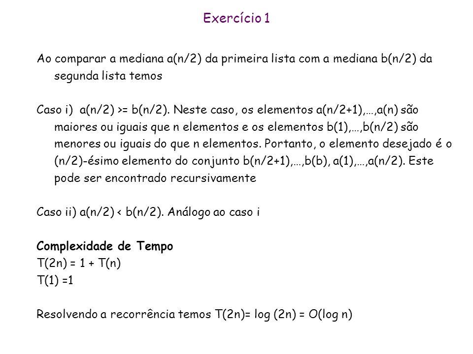Exercício 1 Ao comparar a mediana a(n/2) da primeira lista com a mediana b(n/2) da segunda lista temos.